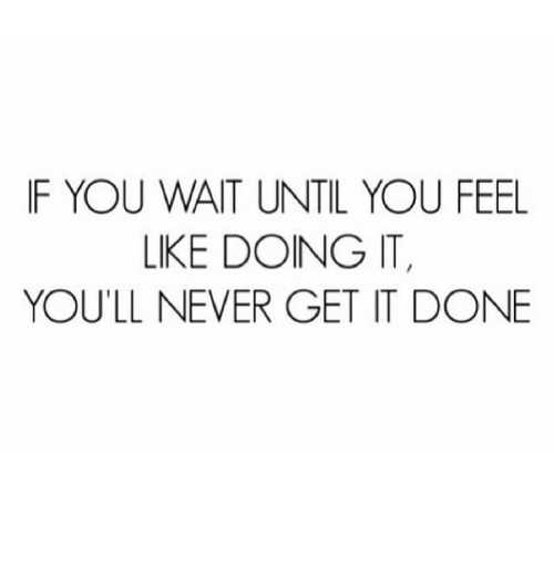 Never, You, and Get: IF YOU WAIT UNTIL YOU FEEL  LIKE DOING IT  YOU'LL NEVER GET IT DONE