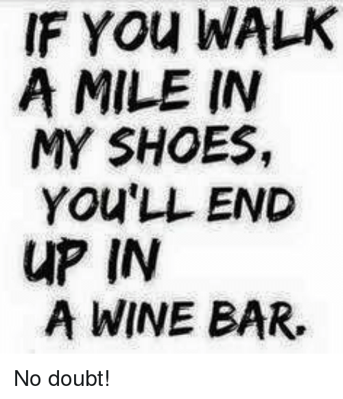 in-my-shoes: IF YOu WALK  A MILE IN  MY SHOES,  YOU'LL END  uP IN  A WINE BAR. No doubt!