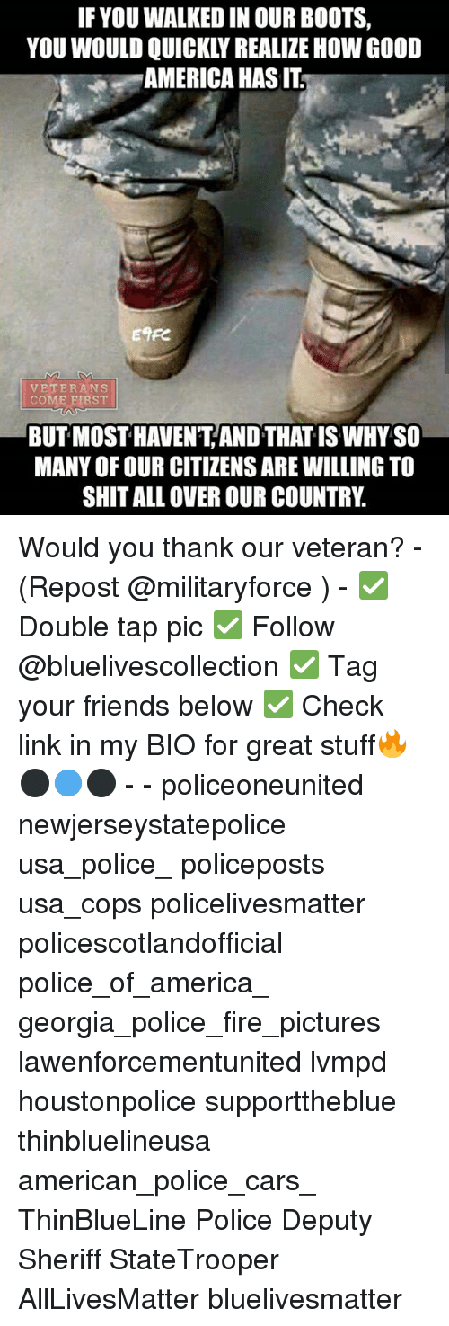 police cars: IF YOU WALKED IN OUR BOOTS,  YOU WOULD QUICKLY REALIZE HOW GOOD  AMERICA HAS IT  ETFe  VETERANS  COME FIRST  COME BIRST  BUT MOST HAVENT AND THAT IS WHYSO  MANY OF OUR CITIZENS ARE WILLING TO  SHITALL OVER OUR COUNTR Would you thank our veteran? - (Repost @militaryforce ) - ✅ Double tap pic ✅ Follow @bluelivescollection ✅ Tag your friends below ✅ Check link in my BIO for great stuff🔥⚫🔵⚫ - - policeoneunited newjerseystatepolice usa_police_ policeposts usa_cops policelivesmatter policescotlandofficial police_of_america_ georgia_police_fire_pictures lawenforcementunited lvmpd houstonpolice supporttheblue thinbluelineusa american_police_cars_ ThinBlueLine Police Deputy Sheriff StateTrooper AllLivesMatter bluelivesmatter