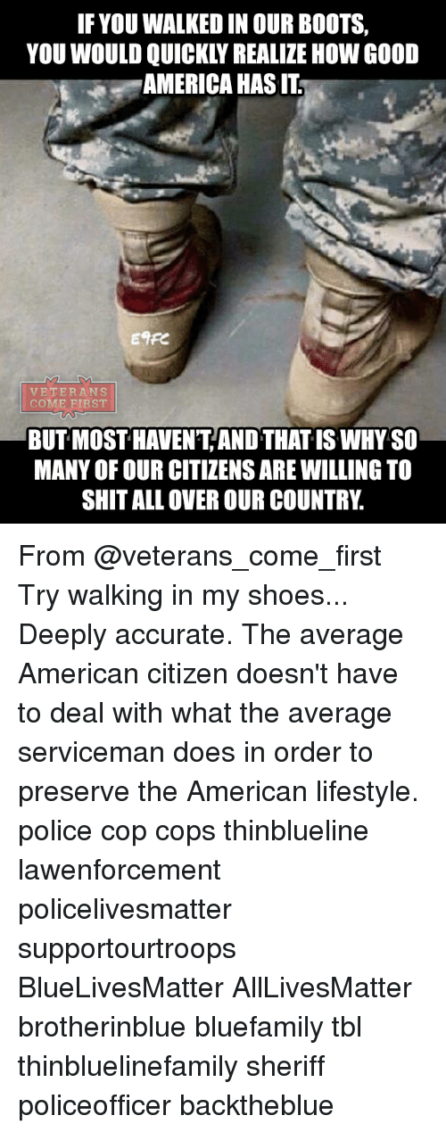 in-my-shoes: IF YOU WALKED IN OUR BOOTS,  YOU WOULD QUICKLY REALIZE HOW GOOD  AMERICA HAS IT  Enre  VETERANS  COME FIRST  BUT MOST HAVENT AND THAT IS WHY SO  MANY OF OUR CITIZENS ARE WILLING TO  SHIT ALL OVER OUR COUNTRY. From @veterans_come_first Try walking in my shoes... Deeply accurate. The average American citizen doesn't have to deal with what the average serviceman does in order to preserve the American lifestyle. police cop cops thinblueline lawenforcement policelivesmatter supportourtroops BlueLivesMatter AllLivesMatter brotherinblue bluefamily tbl thinbluelinefamily sheriff policeofficer backtheblue