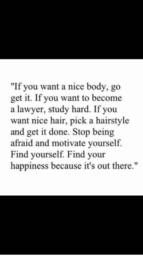 "Lawyer, Hair, and Happiness: ""If you want a nice body, go  get it. If you want to become  a lawyer, study hard. If you  want nice hair, pick a hairstyle  and get it done. Stop being  afraid and motivate yourself.  Find yourself. Find your  happiness because it's out there."""