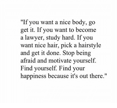 "Lawyer, Hair, and Happiness: ""If you want a nice body, go  get it. If you want to become  a lawyer, study hard. If you  want nice hair, pick a hairstyle  and get it done. Stop being  afraid and motivate yourself.  ind yourself. Find your  happiness because it's out there."""