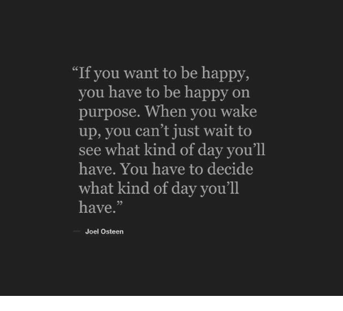 """Happy, Joel Osteen, and Be Happy: """"If you want to be happy,  you have to be happy on  purpose. When you wake  up, you can't just wait to  see what kind of day you'll  have. You have to decide  what kind of day you'll  have.""""  Joel Osteen"""