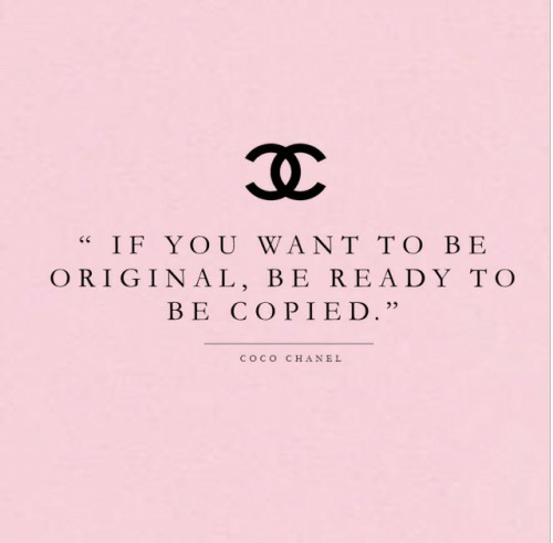 """CoCo: IF YOU WANT TO BE  ORIGINAL, BE READY TO  BE COPIED.""""  COCO  CHANEL"""