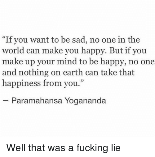 """Fucking, Earth, and Happy: """"If you want to be sad, no one in the  world can make you happy. But if you  make up your mind to be happy, no one  and nothing on earth can take that  happiness from you.""""  25  Paramahansa Yogananda Well that was a fucking lie"""