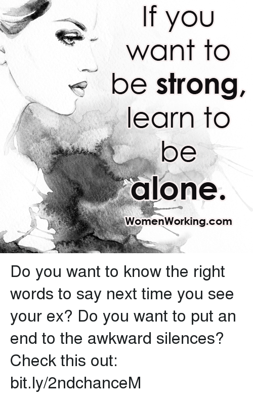 Awkward Silence: If you  want to  be strong,  learn to  be  alone.  Women Working.com Do you want to know the right words to say next time you see your ex? Do you want to put an end to the awkward silences? Check this out: bit.ly/2ndchanceM