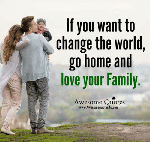 If You Want To Change The World Go Home And Love Your Family Awesome
