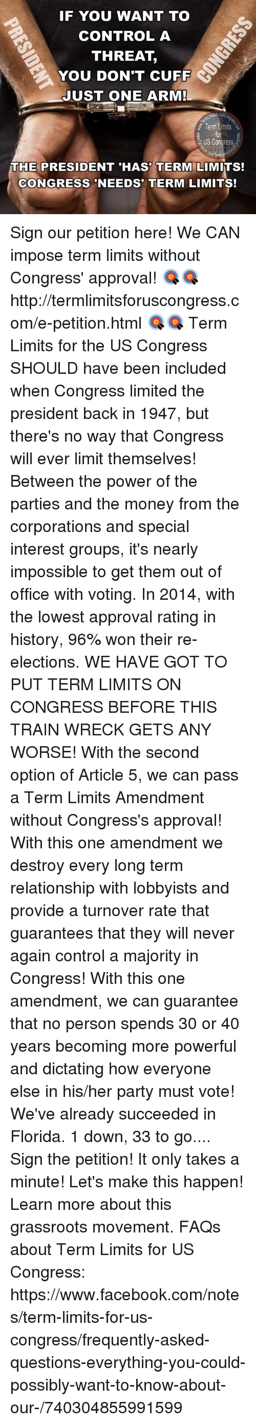 Approvation: IF YOU WANT TO  CONTROL A  THREAT  YOU DON'T CUFF  JUST ONE ARM!  Term  Limits  US Congress  com Termin  THE PRESIDENT HAS TERM LIMITS!  CONGRESS NEEDS TERM LIMITS! Sign our petition here! We CAN impose term limits without Congress' approval! 🎯🎯http://termlimitsforuscongress.com/e-petition.html 🎯🎯  Term Limits for the US Congress SHOULD have been included when Congress limited the president back in 1947, but there's no way that Congress will ever limit themselves! Between the power of the parties and the money from the corporations and special interest groups, it's nearly impossible to get them out of office with voting. In 2014, with the lowest approval rating in history, 96% won their re-elections. WE HAVE GOT TO PUT TERM LIMITS ON CONGRESS BEFORE THIS TRAIN WRECK GETS ANY WORSE!  With the second option of Article 5, we can pass a Term Limits Amendment without Congress's approval! With this one amendment we destroy every long term relationship with lobbyists and provide a turnover rate that guarantees that they will never again control a majority in Congress! With this one amendment, we can guarantee that no person spends 30 or 40 years becoming more powerful and dictating how everyone else in his/her party must vote!  We've already succeeded in Florida. 1 down, 33 to go....  Sign the petition! It only takes a minute! Let's make this happen!  Learn more about this grassroots movement.  FAQs about Term Limits for US Congress: https://www.facebook.com/notes/term-limits-for-us-congress/frequently-asked-questions-everything-you-could-possibly-want-to-know-about-our-/740304855991599