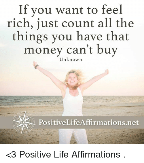 Affirmative: If you want to feel  rich, just count all the  things you have that  money can't buy  Unknown  PositiveLife Affirmations net <3 Positive Life Affirmations  .