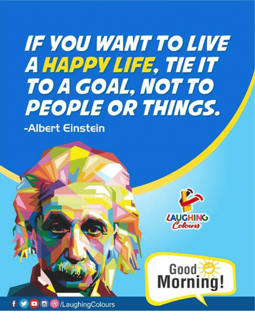Einstein Laughing: IF YOU WANT TO LIVE  A HAPPY LIFE, TIE IT  TO A GOAL, NOTTO  PEOPLE OR THINGS.  -Albert Einstein  LAUGHING  Colours  Good  Morning!  f og LaughingColours