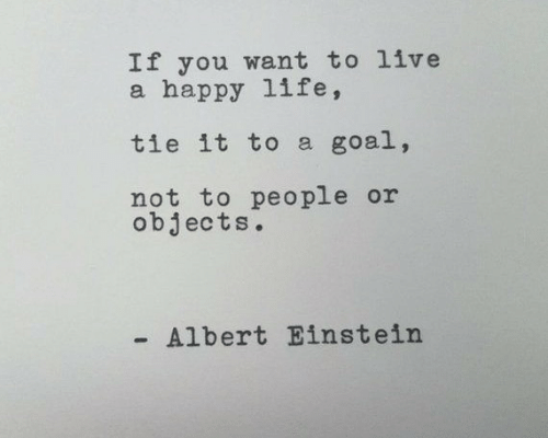Albert Einstein: If you want to live  a happy life,  tie it to a goal,  not to people or  objects.  Albert Einstein