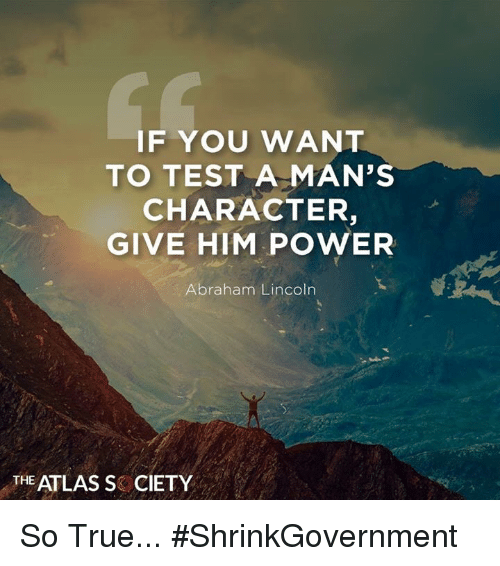Abraham Lincoln: IF YOU WANT  TO TEST A MAN'S  CHARACTER,  GIVE HIM POWER  Abraham Lincoln  THE ATLAS S CIETY So True... #ShrinkGovernment