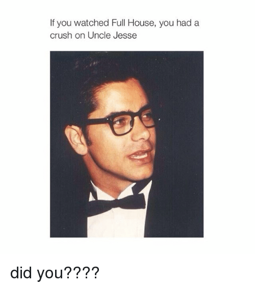 uncle jesse: If you watched Full House, you had a  crush on Uncle Jesse did you????