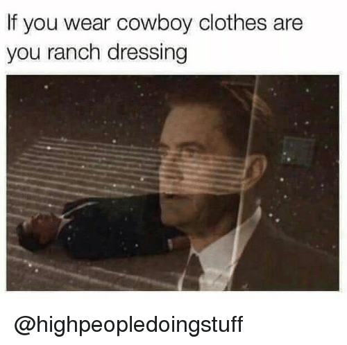 Clothes, Dank Memes, and Cowboy: If you wear cowboy clothes are  you ranch dressing @highpeopledoingstuff