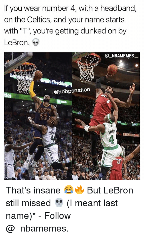"""dunked on: If you wear number 4, with a headband,  on the Celtics, and your name starts  with """"T"""", you're getting dunked on by  LeBron.  @_ABAMEMEs.一  @hoopsnation  29 That's insane 😂🔥 But LeBron still missed 💀 (I meant last name)* - Follow @_nbamemes._"""