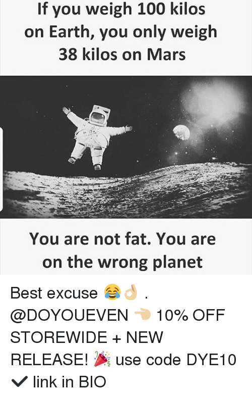 Anaconda, Gym, and Best: If you weigh 100 kilos  on Earth, you only weigh  38 kilos on Mars  You are not fat. You are  on the wrong planet Best excuse 😂👌🏼 . @DOYOUEVEN 👈🏼 10% OFF STOREWIDE + NEW RELEASE! 🎉 use code DYE10 ✔️ link in BIO