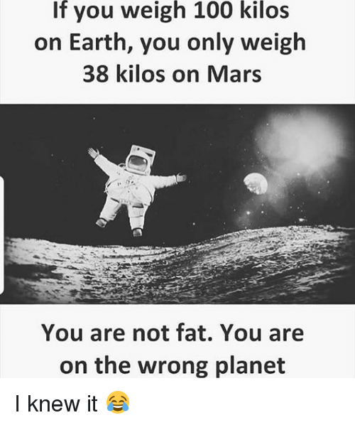 Anaconda, Memes, and Earth: If you weigh 100 kilos  on Earth, you only weigh  38 kilos on Mars  You are not fat. You are  on the wrong planet I knew it 😂