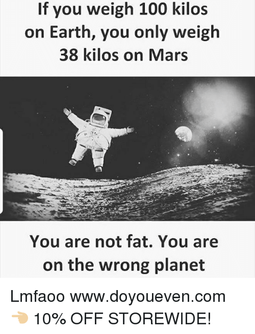 Anaconda, Earth, and Mars: If you weigh 100 kilos  on Earth, you only weigh  38 kilos on Mars  You are not fat. You are  on the wrong planet Lmfaoo  www.doyoueven.com 👈🏼 10% OFF STOREWIDE!