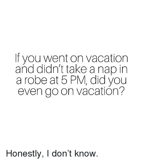 Vacation, Girl Memes, and Goon: If you went on vacation  and didn't take a nap in  a robe at 5 PM, did you  even goon vacatión? Honestly, I don't know.