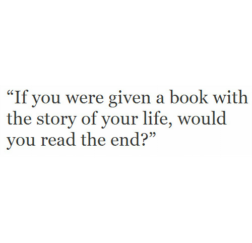 """Life, Book, and You: """"If you were given a book with  the story of your life, would  vou read the end?"""""""