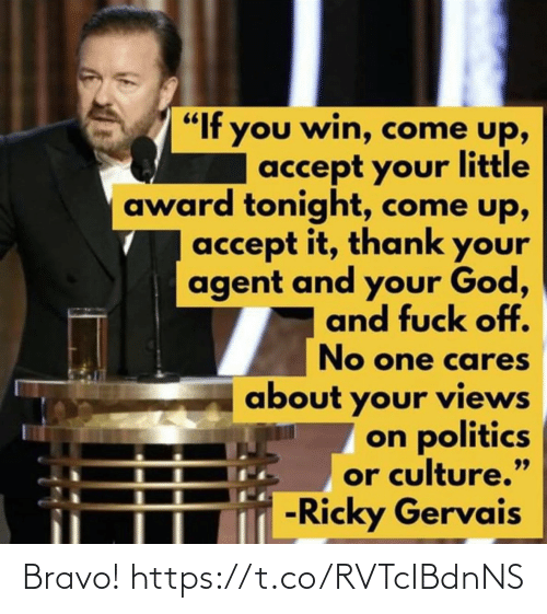 "award: ""If you win, come up,  accept your little  award tonight, come up,  accept it, thank your  agent and your God,  and fuck off.  No one cares  about your views  on politics  or culture.""  -Ricky Gervais  99 Bravo! https://t.co/RVTcIBdnNS"