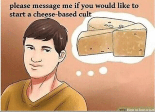 cult: if you would like to  please message me  start a cheese-based cult