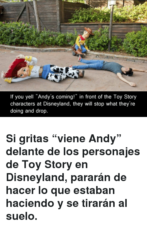 "Disneyland, Toy Story, and Que: If you yell ""Andy's coming!"" in front of the Toy Story  characters at Disneyland, they will stop what they're  doing and drop <h3>Si gritas &ldquo;viene Andy&rdquo; delante de los personajes de Toy Story en Disneyland, pararán de hacer lo que estaban haciendo y se tirarán al suelo.</h3>"
