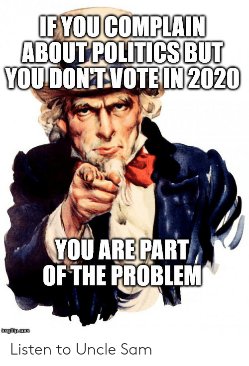 uncle: IF YOUCOMPLAIN  ABOUT POLITICSBUT  YOUDON'TVOTEIN 2020  YOU ARE PART  OF THE PROBLEM  imglip.com Listen to Uncle Sam