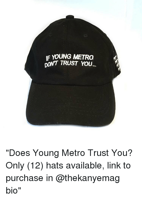 "dont trust you: IF YOUNG METRO  DON'T TRUST YOU ""Does Young Metro Trust You? Only (12) hats available, link to purchase in @thekanyemag bio"""