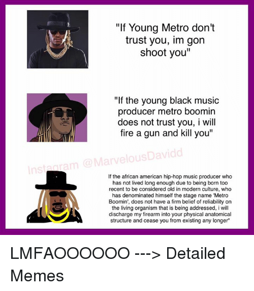"dont trust you: ""If Young Metro don't  trust you, im gon  shoot you""  ""If the young black music  producer metro boomin  does not trust you, I will  fire a gun and kill you""  MarvelousDavidd  If the african american hip-hop music producer who  has not lived long enough due to being born too  recent to be considered old in modern culture, who  has denominated himself the stage name ""Metro  Boomin', does not have a firm belief of reliability on  the living organism that is being addressed, i will  discharge my firearm into your physical anatomical  structure and cease you from existing any longer LMFAOOOOOO ---> Detailed Memes"