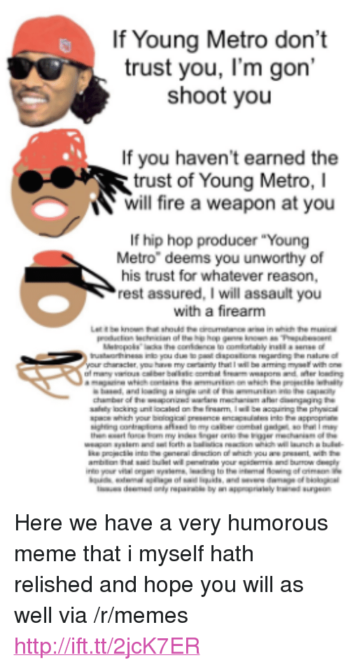 "dont trust you: If Young Metro don't  trust you, I'm gon'  shoot youu  If you haven't earned the  trust of Young Metro, I  will fire a weapon at you  If hip hop producer ""Young  Metro"" deems you unworthy of  his trust for whatever reason,  rest assured, I will assault you  with a firearm <p>Here we have a very humorous meme that i myself hath relished and hope you will as well via /r/memes <a href=""http://ift.tt/2jcK7ER"">http://ift.tt/2jcK7ER</a></p>"