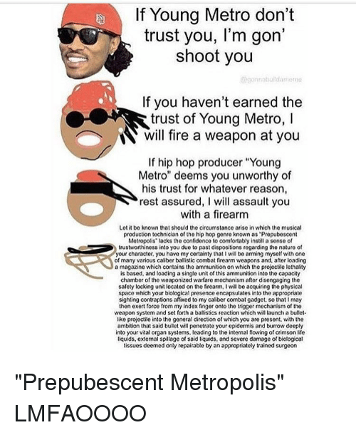 "dont trust you: If Young Metro don't  trust you, l'm gon  shoot you  gorunnbui dani ma  If you haven't earned the  trust of Young Metro, l  N will fire a weapon at you  If hip hop producer ""Young  Metro"" deems you unworthy of  his trust for whatever reason,  rest assured, I will assault you  with a firearm  Lot it be known that should the circumstance arise in which the musical  production technician of the hip hop genre known as ""Propubescont  Metropolis' lacks the confidenco to comfortably instill a sonse of  trustworthiness into you due to past dispositions regarding the nature of  your character, you have my certainty that I will be arming myself with one  of many various caliber ballistic combat firearm weapons and, after loading  a magazine which contains the ammunition on which the projectile lethality  is based, and loading a single unit of this ammunition into the capacity  chamber of the weaponized warfare mechanism after disengaging the  safety locking unit located on the firearm, l will be acquiring the physical  space which your biological presence encapsulates into the appropriate  sighting contraptions affixed to my caliber combat gadget, so that I may  then exert force from my index finger onto the trigger mechanism of the  weapon system and set forth a ballistics reaction which will launch a bullet.  like projectile into the general direction ofwhich you are present, with the  ambition that said bullet will penetrate your epidermis and burrow deeply  into your vital organ systems, leading to the internal flowing of crimson life  liquids, extemal spillage of said liquids, and severe damage of biological  tissues deemed only repairable by an appropriately trained surgeon ""Prepubescent Metropolis"" LMFAOOOO"