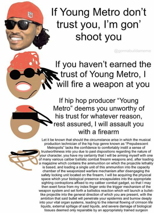 "dont trust you: If Young Metro don't  trust you, l'm gon  shoot you  @gon nabuildameme  If you haven't earned the  trust of Young Metro, l  N will fire a weapon at you  If hip hop producer ""Young  Metro"" deems you unworthy of  his trust for whatever reason,  rest assured, I will assault you  with a firearm  Let it be known that should the circumstance arise in which the musical  production technician of the hip hop genre known as Prepubescent  Metropolis"" lacks the confidence to comfortably instill a sense of  trustworthiness into you due to past dispositions regarding the nature of  our character, you have my certainty that l will be arming myself with one  of many various caliber ballistic combat firearm weapons and, after loading  a magazine which contains the ammunition on which the projectile lethality  is based, and loading a single unit of this ammunition into the capacity  chamber of the weaponized warfare mechanism after disengaging the  safety locking unit located on the firearm, I will be acquiring the physical  space which your biological presence encapsulates into the appropriate  sighting contraptions affixed to my caliber combat gadget, so that l may  then exert force from my index finger onto the trigger mechanism of the  weapon system and set forth a ballistics reaction which will launch a bullet-  like projectile into the general direction of which you are present, with the  ambition that said bullet will penetrate your epidermis and burrow deeply  into your vital organ systems, leading to the internal flowing of crimson life  liquids, external spillage of said liquids, and severe damage of biological  tissues deemed only repairable by an appropriately trained surgeon"