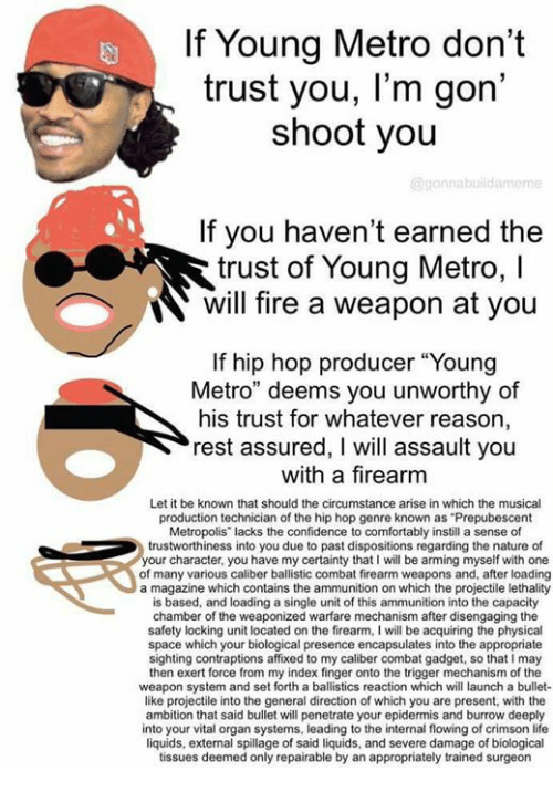 "dont trust you: If Young Metro don't  trust you, l'm gon'  shoot you  @gonnabuildamem  If you haven't earned the  trust of Young Metro, I  will fire a weapon at you  trust of Youna Metro, l  If hip hop producer ""Young  Metro"" deems you unworthy of  his trust for whatever reason,  rest assured, I will assault you  with a firearm  Let it be known that should the circumstance arise in which the musical  production technician of the hip hop genre known as ""Prepubescent  Metropolis lacks the confidence to comfortably instill a sense of  trustworthiness into you due to past dispositions regarding the nature of  your character, you have my certainty that I will be arming myself with one  of many various caliber ballistic combat firearm weapons and, after loading  a magazine which contains the ammunition on which the projectile lethality  is based, and loading a single unit of this ammunition into the capacity  chamber of the weaponized warfare mechanism after disengaging the  safety locking unit located on the firearm, I will be acquiring the physical  space which your biological presence encapsulates into the appropriate  sighting contraptions affixed to my caliber combat gadget, so that I may  then exert force from my index finger onto the trigger mechanism of the  weapon system and set forth a ballistics reaction which will launch a bullet-  like projectile into the general direction of which you are present, with the  ambition that said bullet will penetrate your epidermis and burrow deeply  into your vital organ systems, leading to the internal flowing of crimson life  liquids, external spillage of said liquids, and severe damage of biological  tissues deemed only repairable by an appropriately trained surgeon"