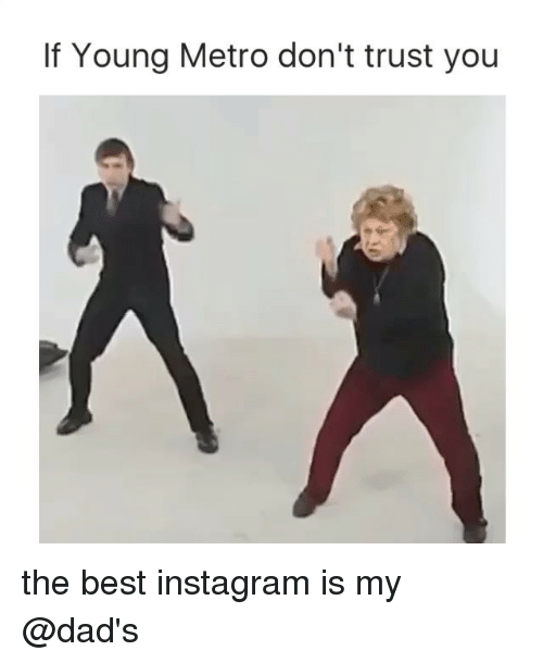 dont trust you: If Young Metro don't trust you the best instagram is my @dad's