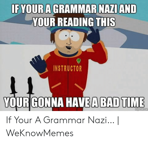 Grammar Nazi Meme: IF YOUR A GRAMMAR NAZI AND  YOUR READING THIS  INSTRUCTOR  11  YOUR GONNA HAVEA BAD TIME  zpmeme If Your A Grammar Nazi… | WeKnowMemes