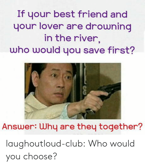 If Your: If your best friend and  your lover are drowning  in the river,  who would you save first?  Answer: Why are they together? laughoutloud-club:  Who would you choose?