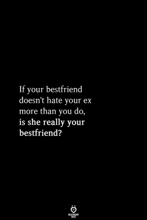 She, You, and More: If your bestfriend  doesn't hate your ex  more than you do,  is she really your  bestfriend?  RELATIONSHIP  LES