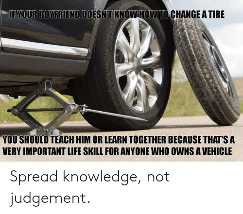 Life, How To, and Boyfriend: IF YOUR BOYFRIEND DOESN'T KNOW HOW TO CHANGE A TIRE  YOU SHOULD TEACH HIM OR LEARN TOGETHER BECAUSE THAT'S A  VERY IMPORTANT LIFE SKILL FOR ANYONE WHO OWNS A VEHICLE Spread knowledge, not judgement.