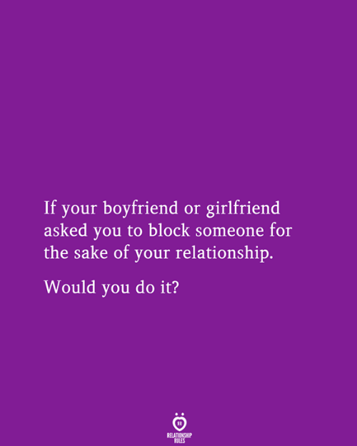 Girlfriend, Boyfriend, and Sake: If your boyfriend or girlfriend  asked you to block someone for  the sake of your relationship.  Would you do it?  RELATIONSHIP  RULES