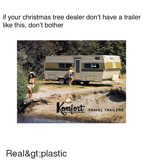 Christmas, Funny, and Christmas Tree: if your christmas tree dealer don't have a trailer  like this, don't bother  TRAVEL TRAILERS Real>plastic