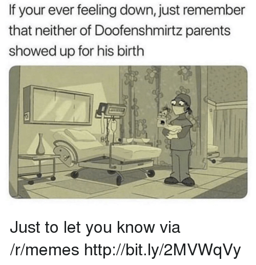 Memes, Parents, and Http: If your ever feeling down, just remember  that neither of Doofenshmirtz parents  showed up for his birth Just to let you know via /r/memes http://bit.ly/2MVWqVy