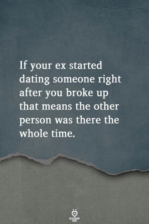 Dating, Time, and Means: If your ex started  dating someone right  after vou broke up  that means the other  person was there the  whole time.