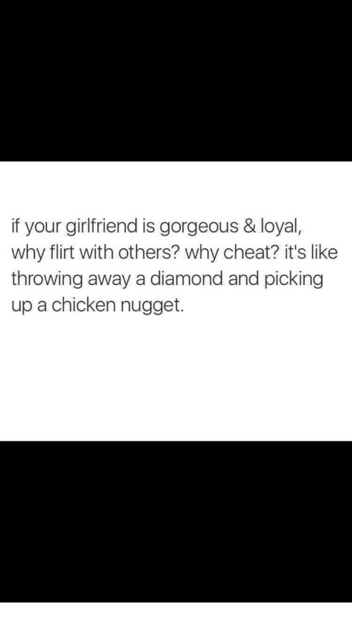 chicken nugget: if your girlfriend is gorgeous & loyal,  why flirt with others? why cheat? it's like  throwing away a diamond and picking  up a chicken nugget.