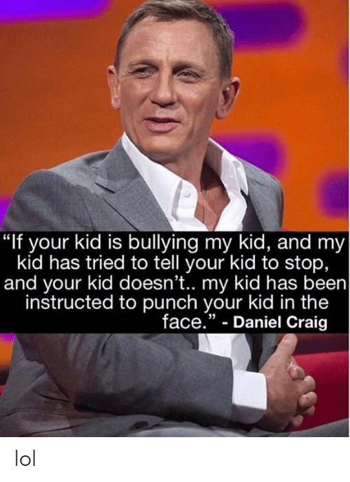 """Dank, Lol, and Craig: """"If your kid is bullying my kid, and my  kid has tried to tell your kid to stop,  and your kid doesn't.. my kid has been  instructed to punch your kid in the  face."""" - Daniel Craig  35 lol"""