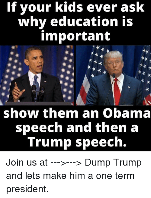 Trump Speech: If your kids ever ask  why education is  important  show them an Obama  speech and then a  Trump speech. Join us at --->---> Dump Trump and lets make him a one term president.