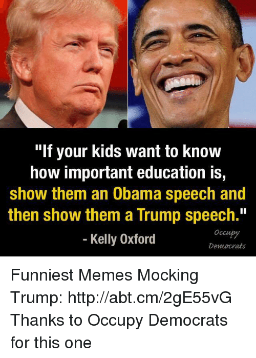 "Trump Speech: ""If your kids want to know  how important education is,  show them an Obama speech and  then show them a Trump speech.""  Kelly Oxford  Democrats Funniest Memes Mocking Trump: http://abt.cm/2gE55vG  Thanks to Occupy Democrats for this one"
