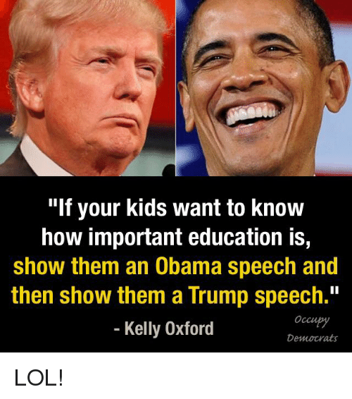 "Trump Speech: ""If your kids want to know  how important education is,  show them an Obama speech and  then show them a Trump speech.""  Kelly Oxford  Democrats LOL!"