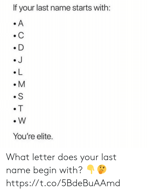 L M: If your last name starts with:  A  C  D  J  L  M  S  T  W  You're elite. What letter does your last name begin with? ?? https://t.co/5BdeBuAAmd