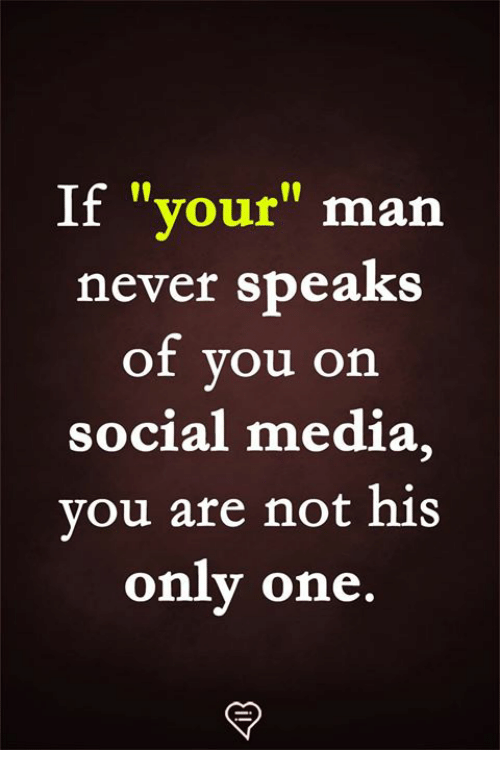 "Memes, Social Media, and Never: If ""your"" man  never speaks  of you on  social media,  vou are not his  onlv one.  rn"